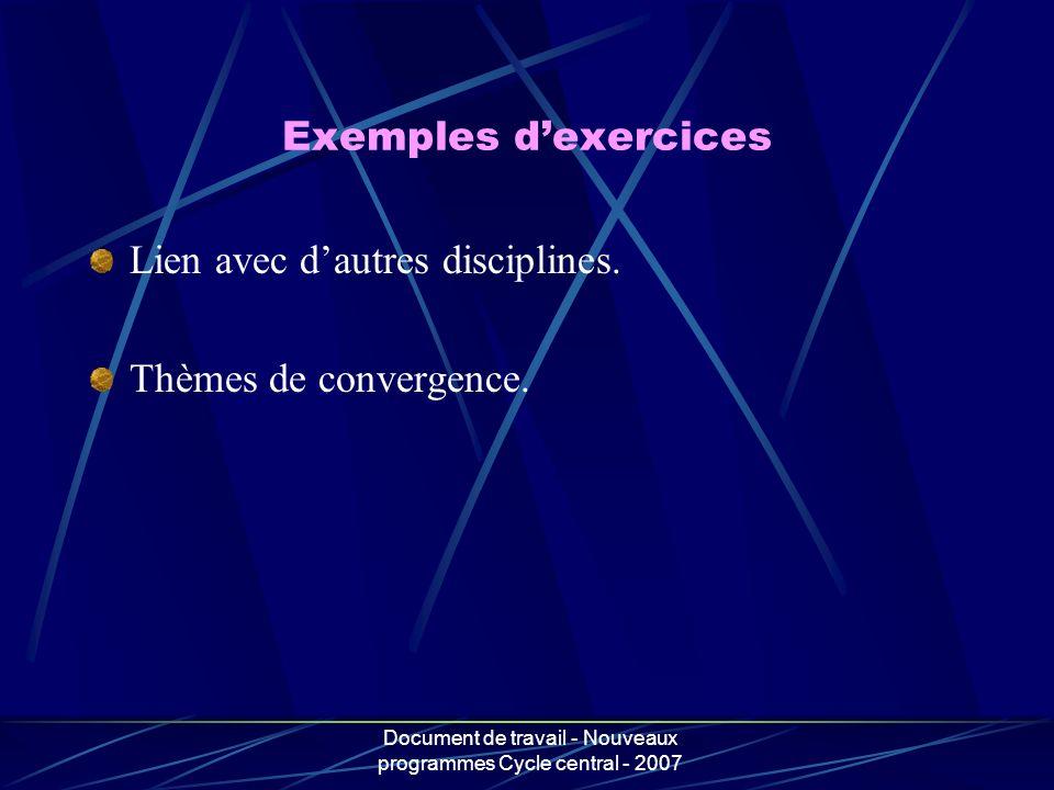 Document de travail - Nouveaux programmes Cycle central - 2007 Exemples dexercices Lien avec dautres disciplines. Thèmes de convergence.