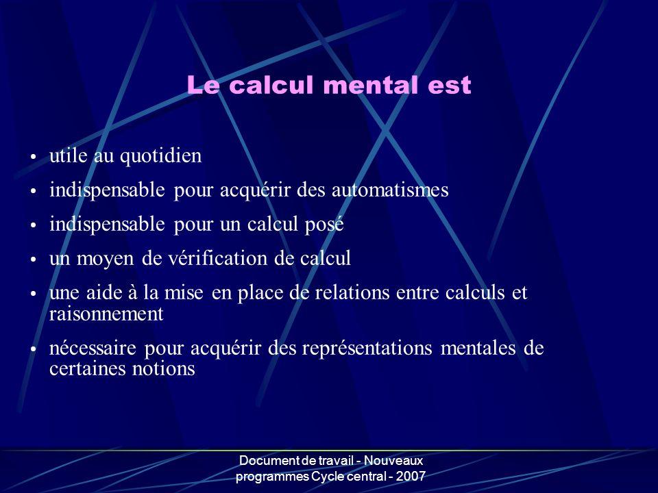 Document de travail - Nouveaux programmes Cycle central - 2007 Le calcul mental est utile au quotidien indispensable pour acquérir des automatismes in