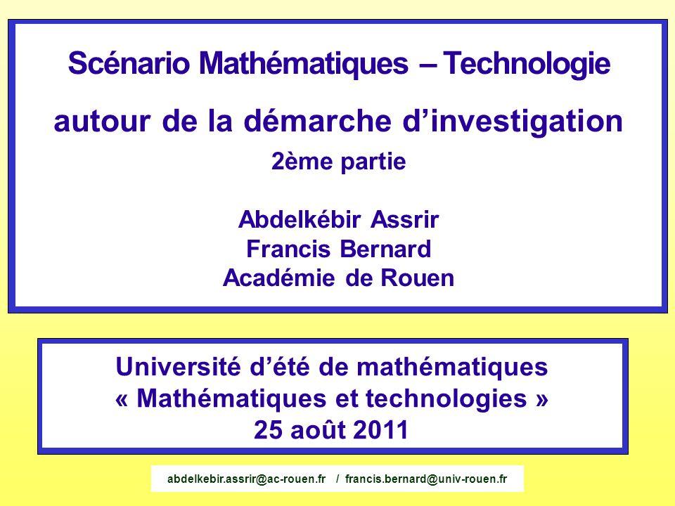 Scénario Mathématiques – Technologie autour de la démarche dinvestigation 2ème partie Abdelkébir Assrir Francis Bernard Académie de Rouen Université d