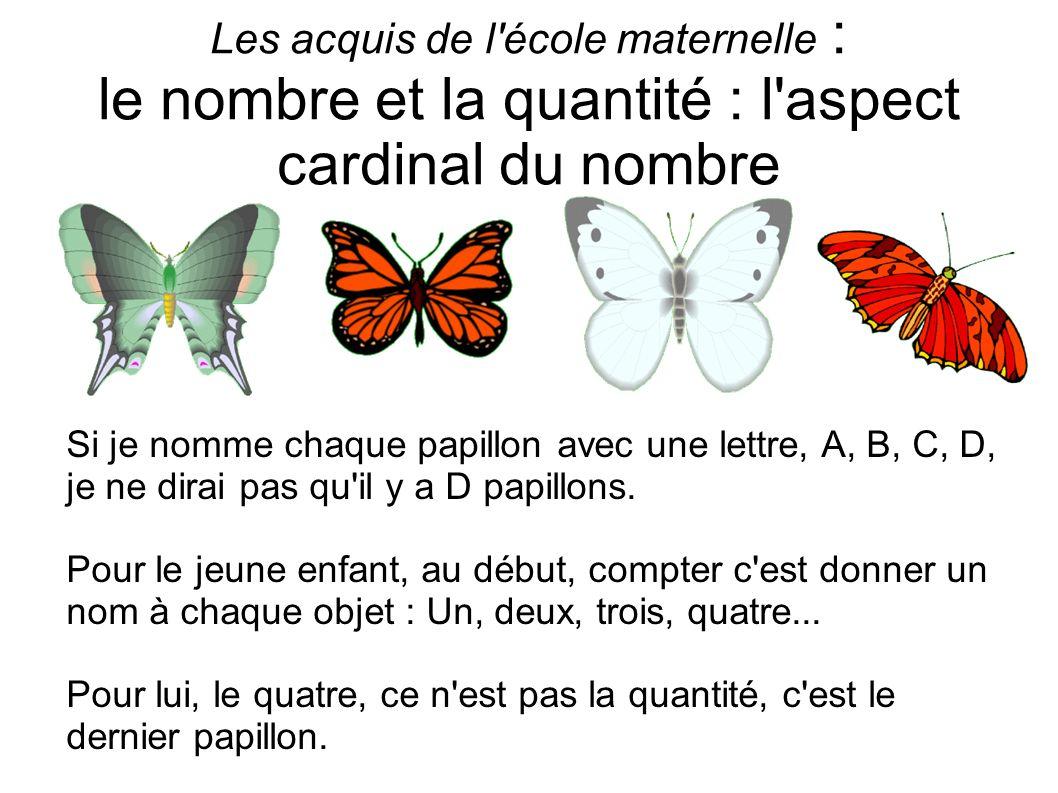 Les acquis de l'école maternelle : le nombre et la quantité : l'aspect cardinal du nombre Si je nomme chaque papillon avec une lettre, A, B, C, D, je
