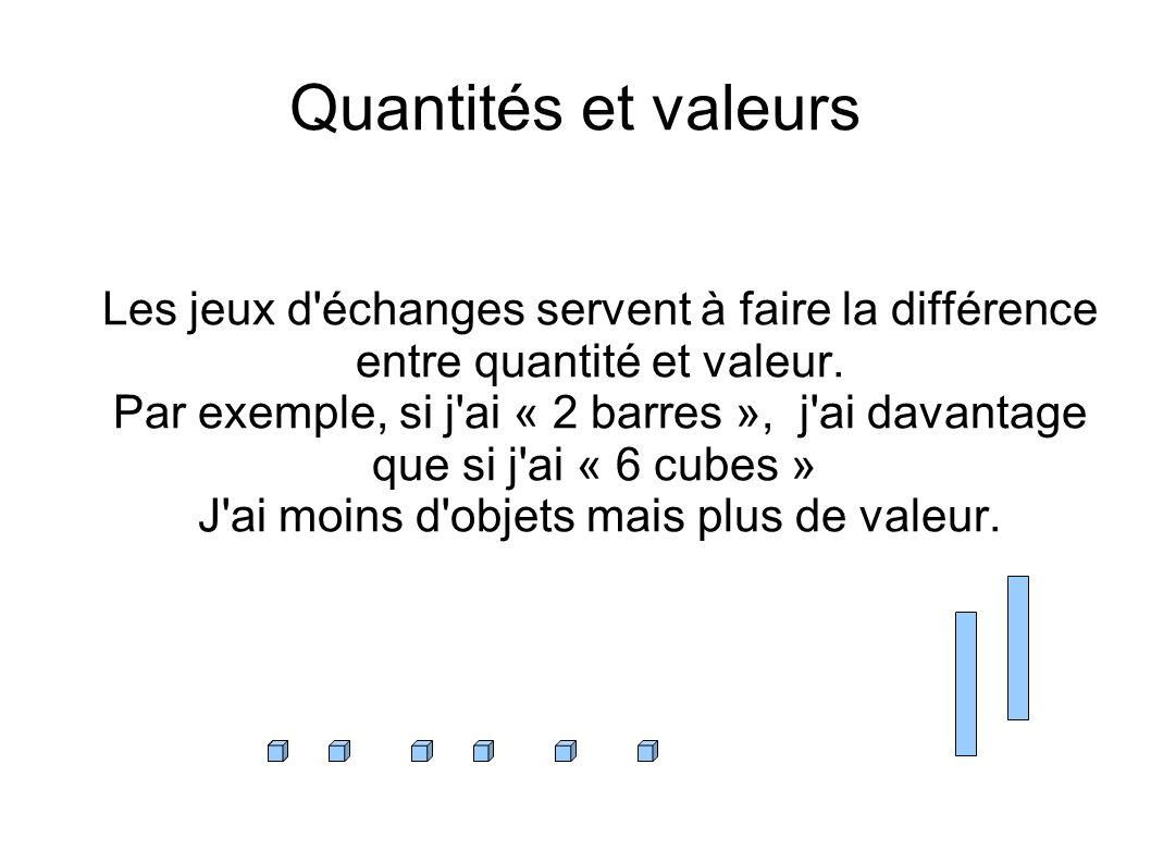 Quantités et valeurs Les jeux d'échanges servent à faire la différence entre quantité et valeur. Par exemple, si j'ai « 2 barres », j'ai davantage que