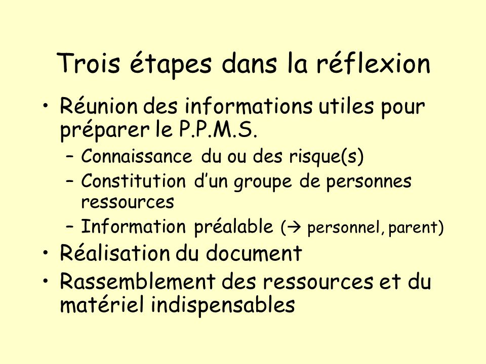 Trois étapes dans la réflexion Réunion des informations utiles pour préparer le P.P.M.S. –Connaissance du ou des risque(s) –Constitution dun groupe de