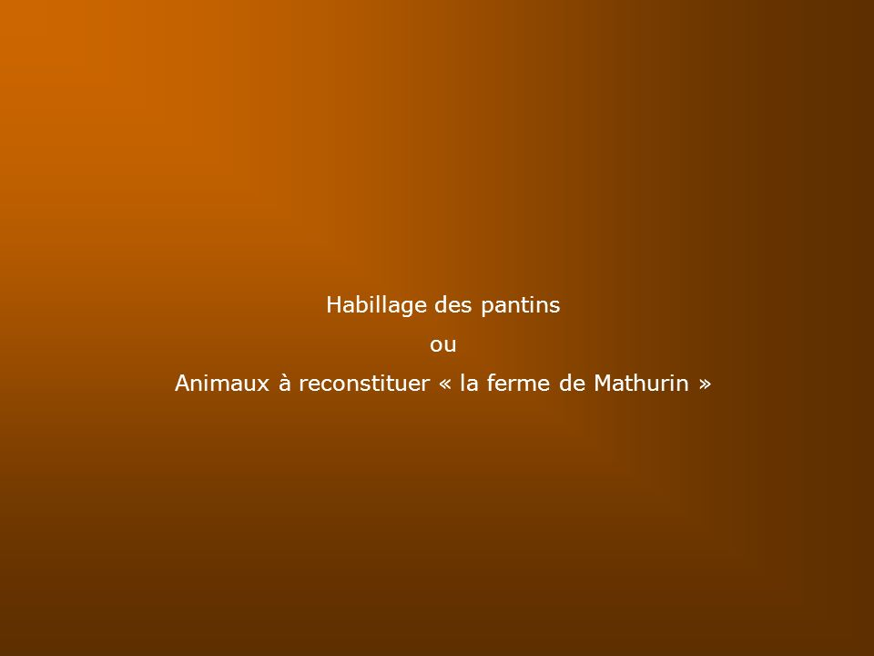 Habillage des pantins ou Animaux à reconstituer « la ferme de Mathurin »