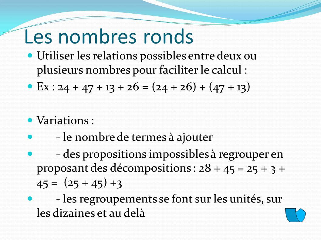 Les nombres ronds Utiliser les relations possibles entre deux ou plusieurs nombres pour faciliter le calcul : Ex : 24 + 47 + 13 + 26 = (24 + 26) + (47