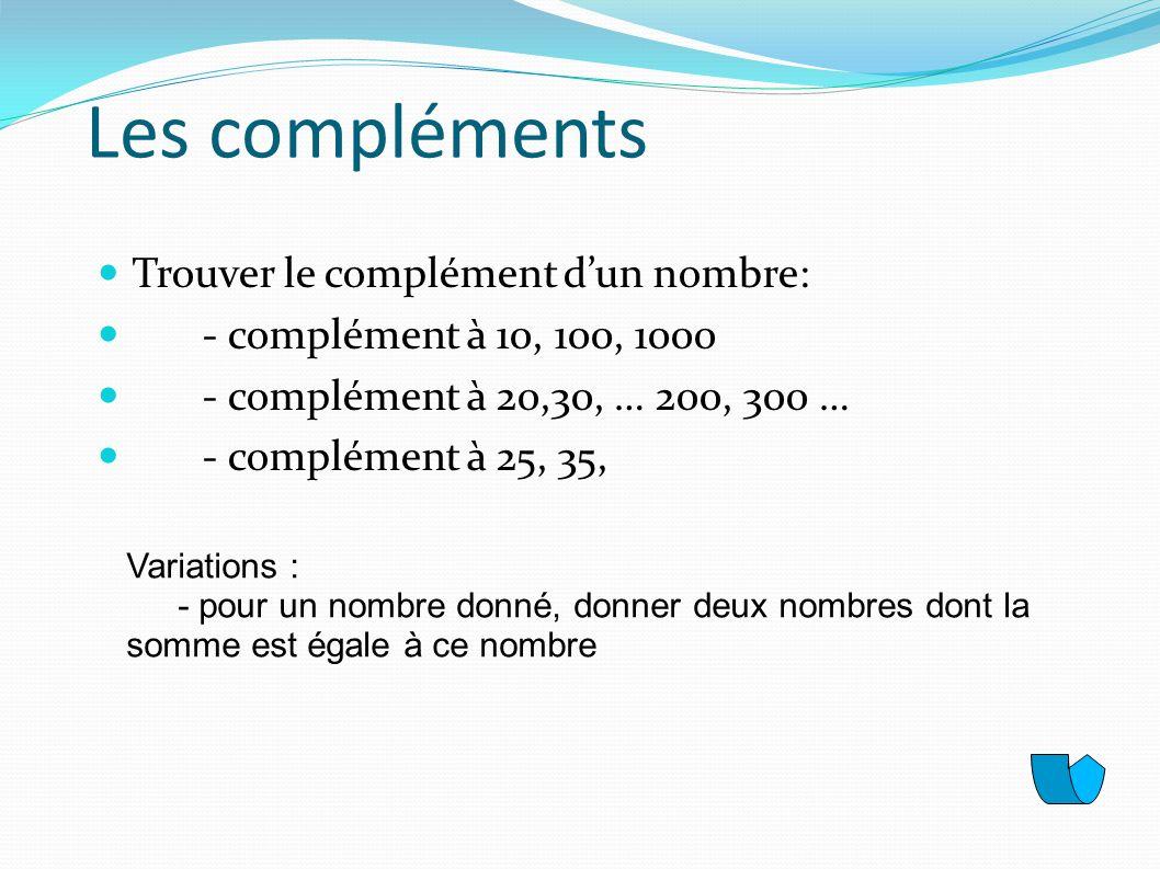 Les compléments Trouver le complément dun nombre: - complément à 10, 100, 1000 - complément à 20,30, … 200, 300 … - complément à 25, 35, Variations :