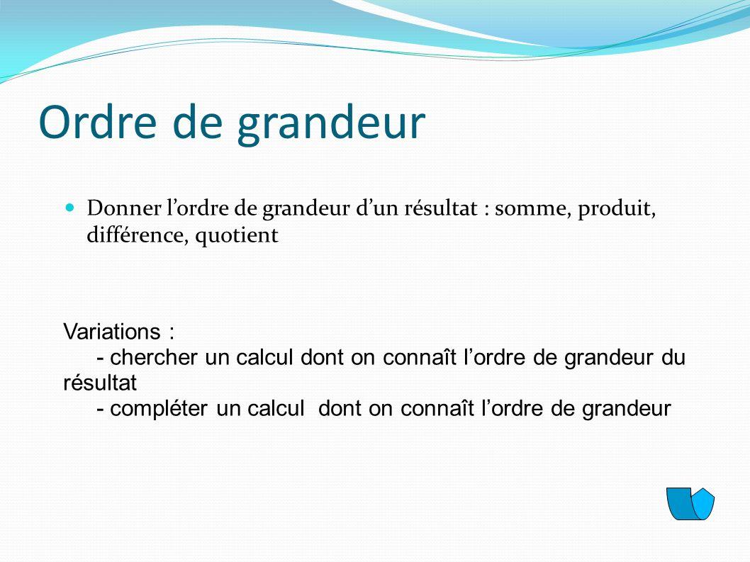 Ordre de grandeur Donner lordre de grandeur dun résultat : somme, produit, différence, quotient Variations : - chercher un calcul dont on connaît lord