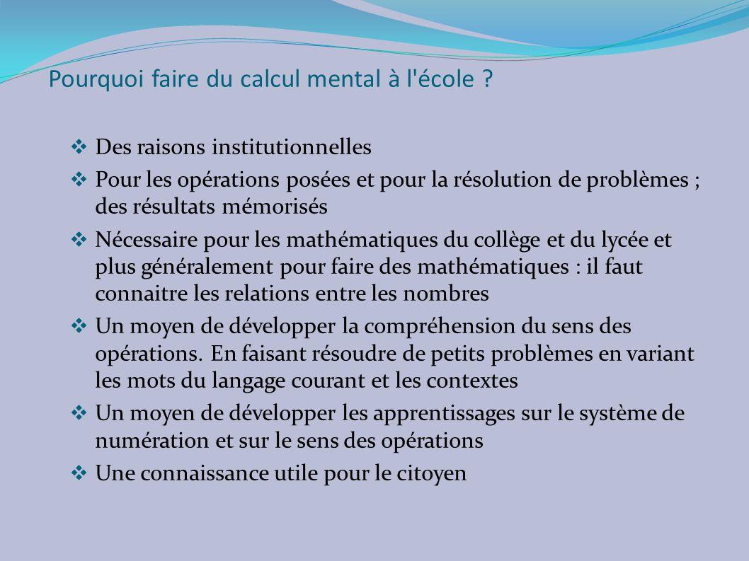 Pourquoi faire du calcul mental à l'école ? Des raisons institutionnelles Pour les opérations posées et pour la résolution de problèmes ; des résultat