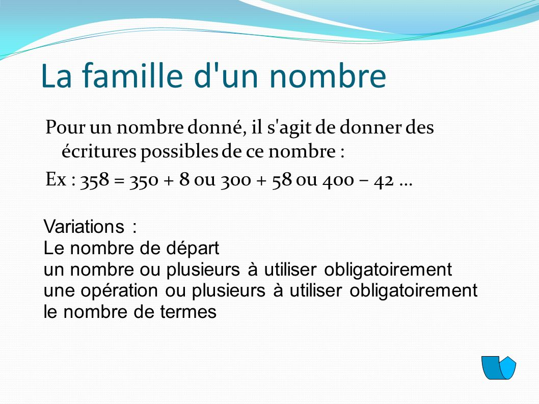 La famille d'un nombre Pour un nombre donné, il s'agit de donner des écritures possibles de ce nombre : Ex : 358 = 350 + 8 ou 300 + 58 ou 400 – 42 … V
