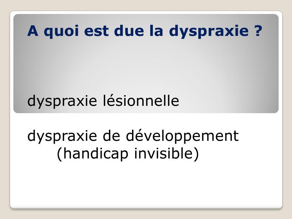 A quoi est due la dyspraxie ? dyspraxie lésionnelle dyspraxie de développement (handicap invisible)