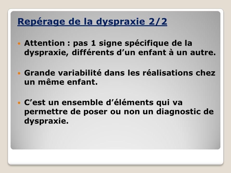 Repérage de la dyspraxie 2/2 Attention : pas 1 signe spécifique de la dyspraxie, différents dun enfant à un autre. Grande variabilité dans les réalisa