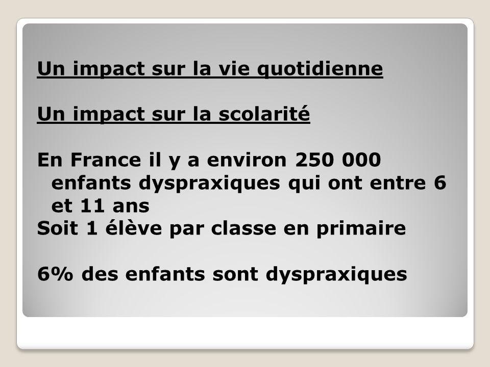 Un impact sur la vie quotidienne Un impact sur la scolarité En France il y a environ 250 000 enfants dyspraxiques qui ont entre 6 et 11 ans Soit 1 élè