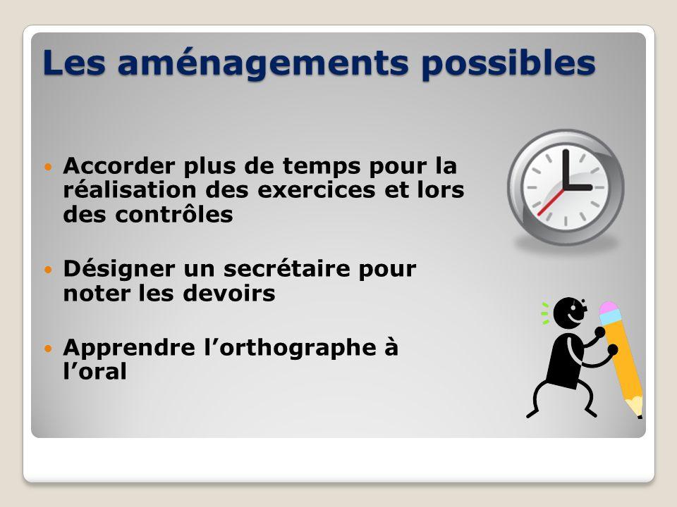 Les aménagements possibles Accorder plus de temps pour la réalisation des exercices et lors des contrôles Désigner un secrétaire pour noter les devoir