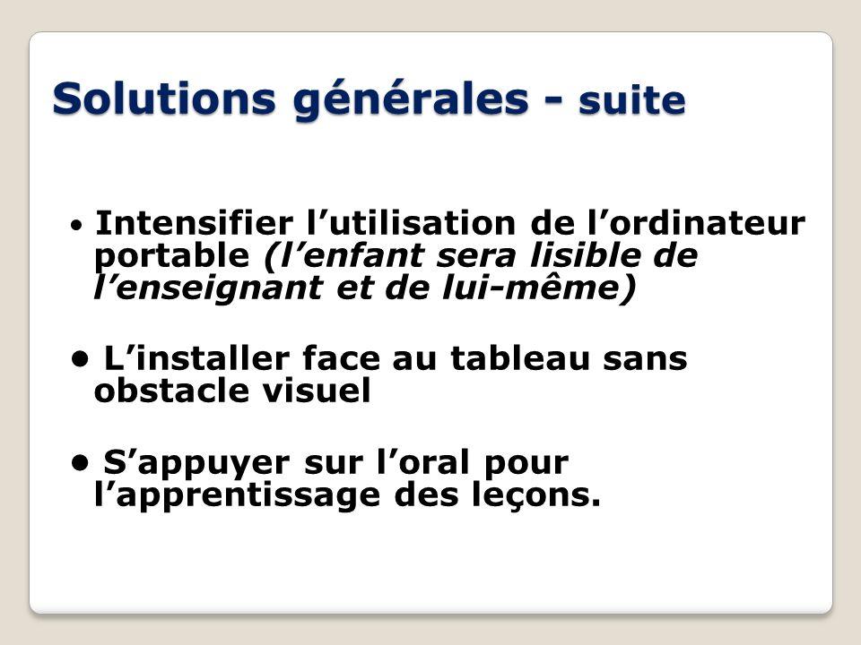 Solutions générales - suite Intensifier lutilisation de lordinateur portable (lenfant sera lisible de lenseignant et de lui-même) Linstaller face au t