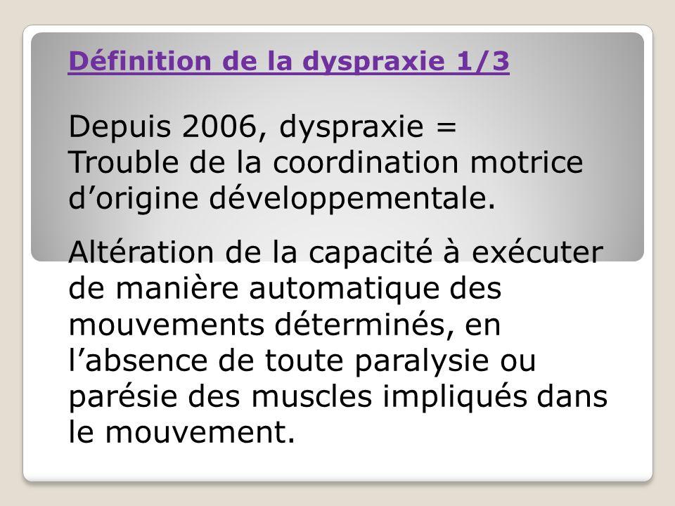 Définition de la dyspraxie 1/3 Depuis 2006, dyspraxie = Trouble de la coordination motrice dorigine développementale. Altération de la capacité à exéc