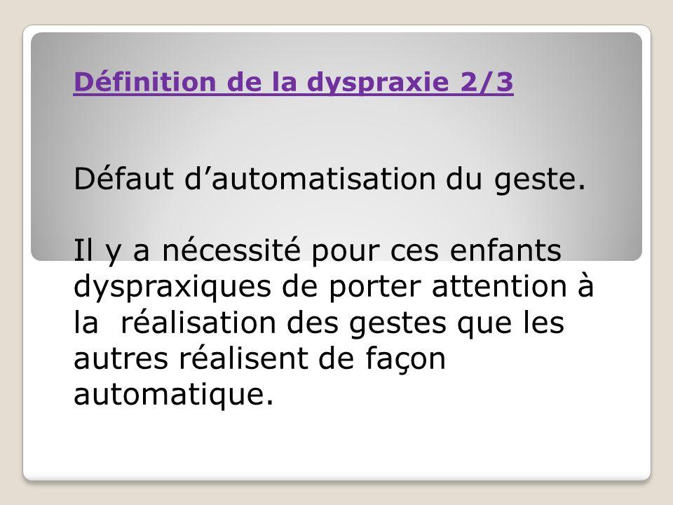 Définition de la dyspraxie 2/3 Défaut dautomatisation du geste. Il y a nécessité pour ces enfants dyspraxiques de porter attention à la réalisation de