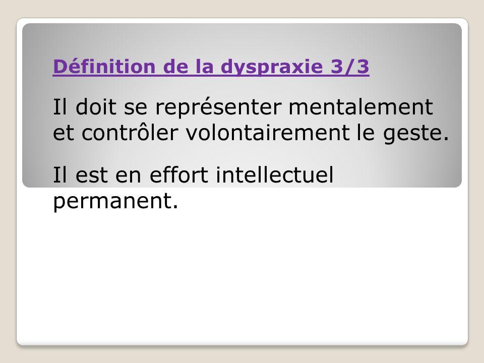 Définition de la dyspraxie 3/3 Il doit se représenter mentalement et contrôler volontairement le geste. Il est en effort intellectuel permanent.