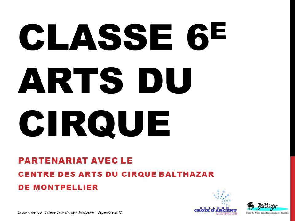 CLASSE 6 E ARTS DU CIRQUE PARTENARIAT AVEC LE CENTRE DES ARTS DU CIRQUE BALTHAZAR DE MONTPELLIER Bruno Armengol - Collège Croix d'Argent Montpellier -