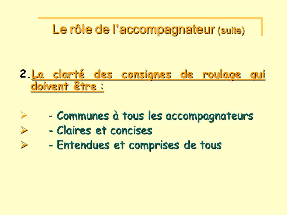 2.La clarté des consignes de roulage qui doivent être : - Communes à tous les accompagnateurs - Communes à tous les accompagnateurs - Claires et concises - Claires et concises - Entendues et comprises de tous - Entendues et comprises de tous Le rôle de laccompagnateur (suite)
