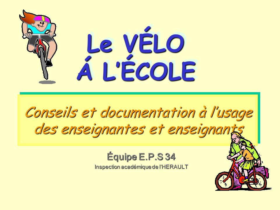 Conseils et documentation à lusage des enseignantes et enseignants Le VÉLO Á LÉCOLE Le VÉLO Á LÉCOLE Équipe E.P.S 34 Inspection académique de lHERAULT
