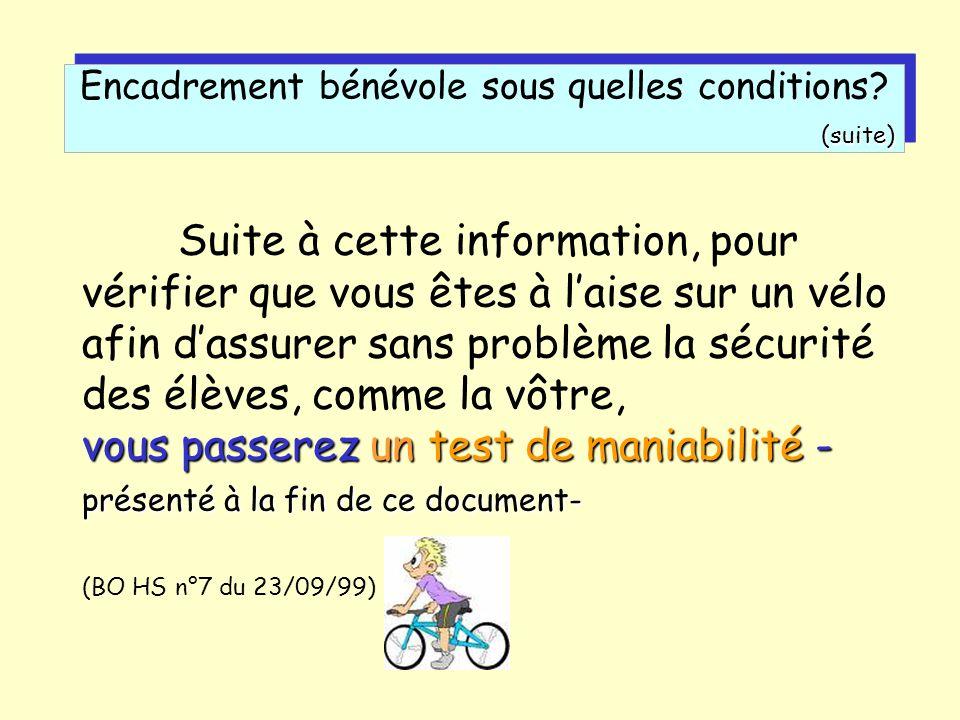 vous passerez un test de maniabilité - présenté à la fin de ce document- Suite à cette information, pour vérifier que vous êtes à laise sur un vélo afin dassurer sans problème la sécurité des élèves, comme la vôtre, vous passerez un test de maniabilité - présenté à la fin de ce document- (BO HS n°7 du 23/09/99) Encadrement bénévole sous quelles conditions (suite) (suite)