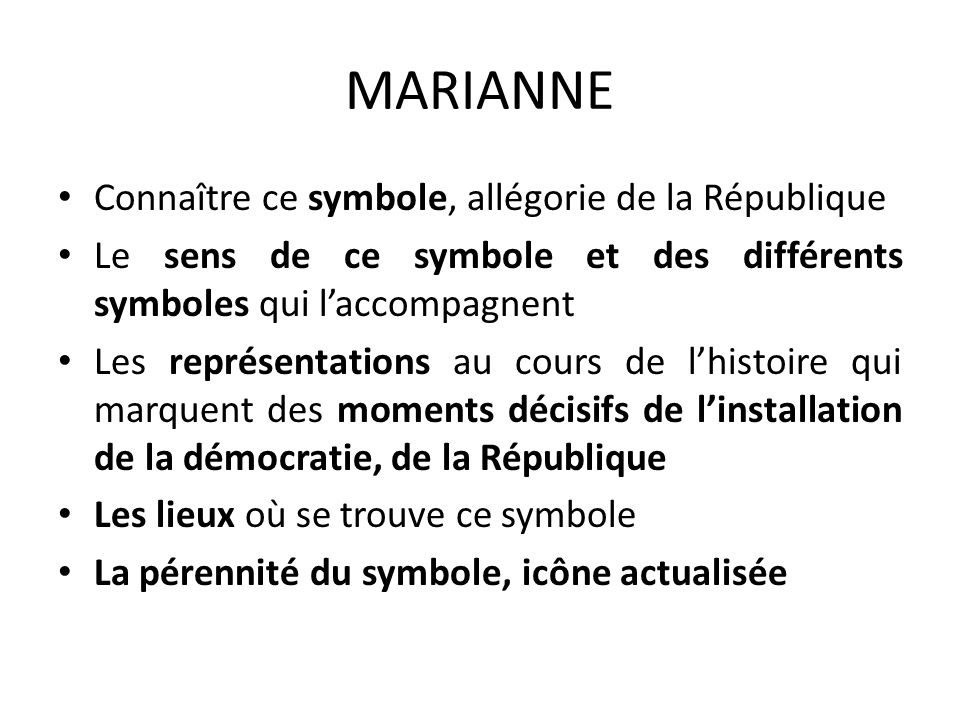MARIANNE Connaître ce symbole, allégorie de la République Le sens de ce symbole et des différents symboles qui laccompagnent Les représentations au co