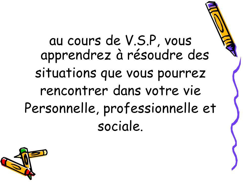 au cours de V.S.P, vous apprendrez à résoudre des situations que vous pourrez rencontrer dans votre vie Personnelle, professionnelle et sociale.