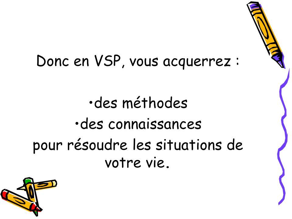 Donc en VSP, vous acquerrez : des méthodes des connaissances pour résoudre les situations de votre vie.