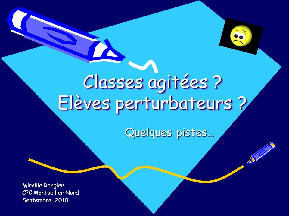 Classes agitées ? Elèves perturbateurs ? Quelques pistes… Mireille Rongier CPC Montpellier Nord Septembre 2010