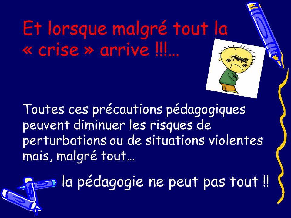 Et lorsque malgré tout la « crise » arrive !!!… Toutes ces précautions pédagogiques peuvent diminuer les risques de perturbations ou de situations vio