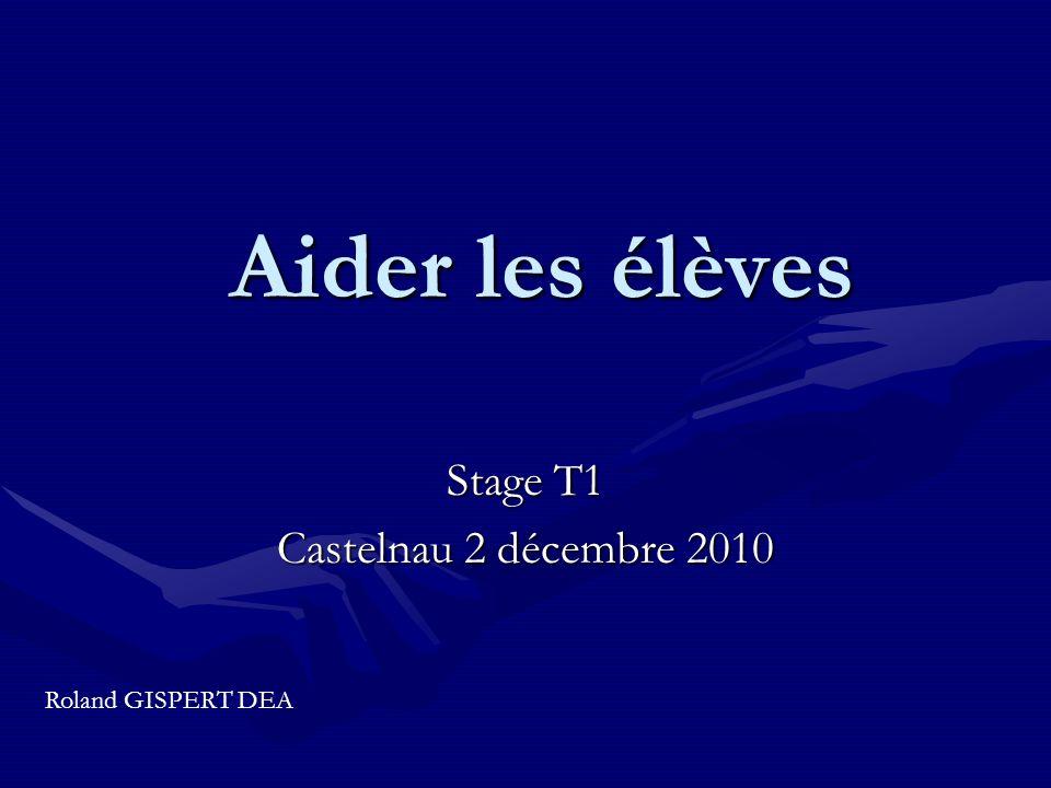 Aider les élèves Stage T1 Castelnau 2 décembre 2010 Roland GISPERT DEA
