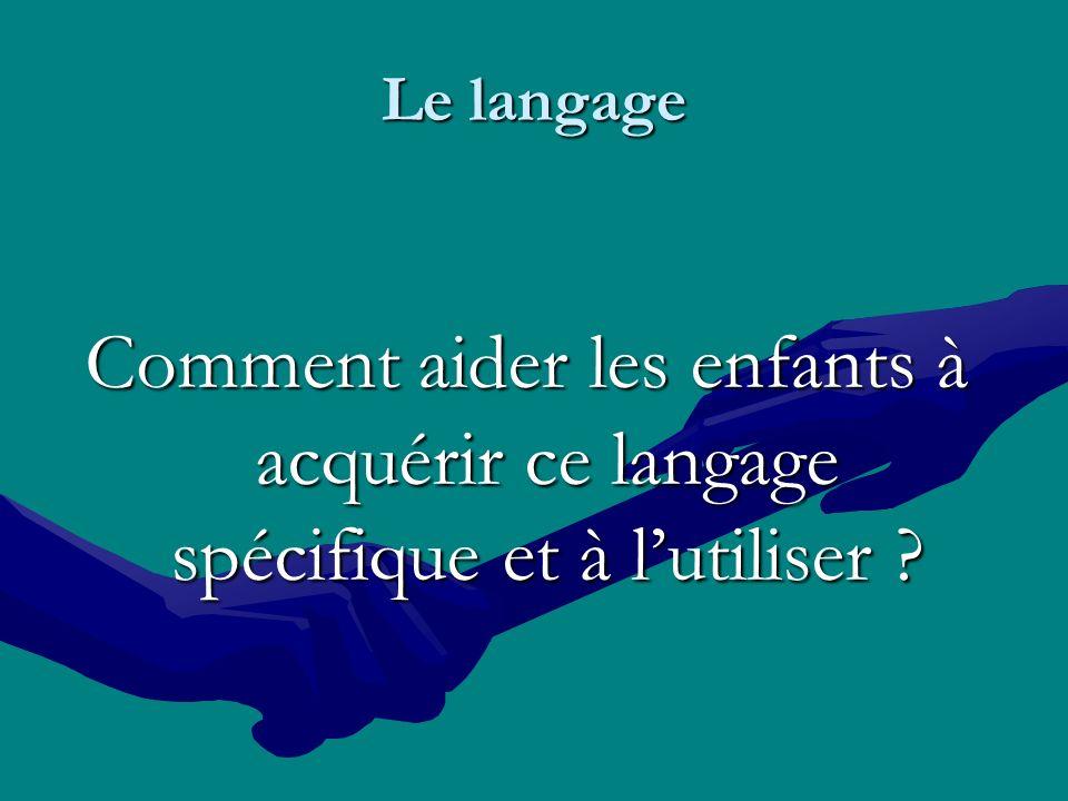 Le langage Comment aider les enfants à acquérir ce langage spécifique et à lutiliser