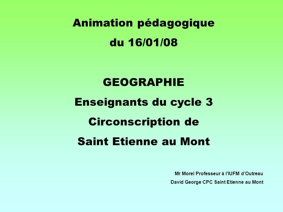 Animation pédagogique du 16/01/08 GEOGRAPHIE Enseignants du cycle 3 Circonscription de Saint Etienne au Mont Mr Morel Professeur à lIUFM dOutreau Davi