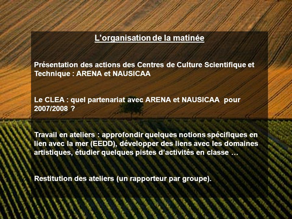 Lorganisation de la matinée Présentation des actions des Centres de Culture Scientifique et Technique : ARENA et NAUSICAA Le CLEA : quel partenariat avec ARENA et NAUSICAA pour 2007/2008 .