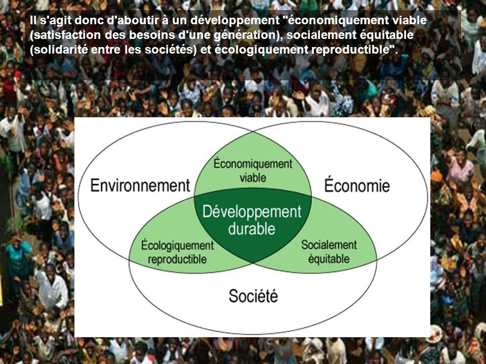 Il s agit donc d aboutir à un développement économiquement viable (satisfaction des besoins d une génération), socialement équitable (solidarité entre les sociétés) et écologiquement reproductible .