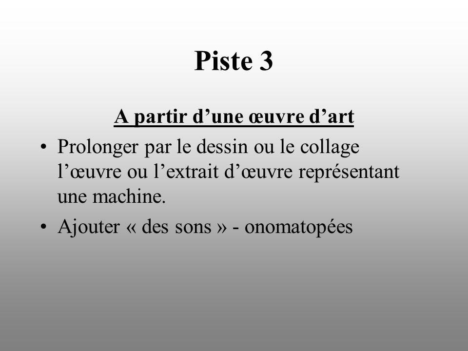 Piste 3 A partir dune œuvre dart Prolonger par le dessin ou le collage lœuvre ou lextrait dœuvre représentant une machine. Ajouter « des sons » - onom