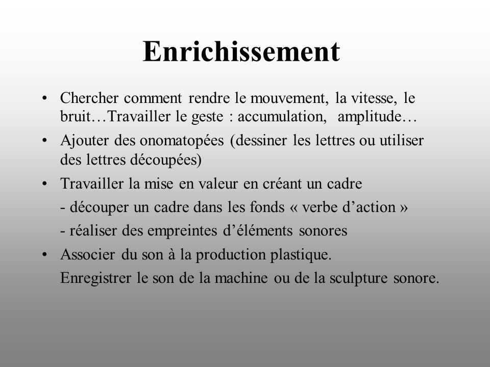 Enrichissement Chercher comment rendre le mouvement, la vitesse, le bruit…Travailler le geste : accumulation, amplitude… Ajouter des onomatopées (dess