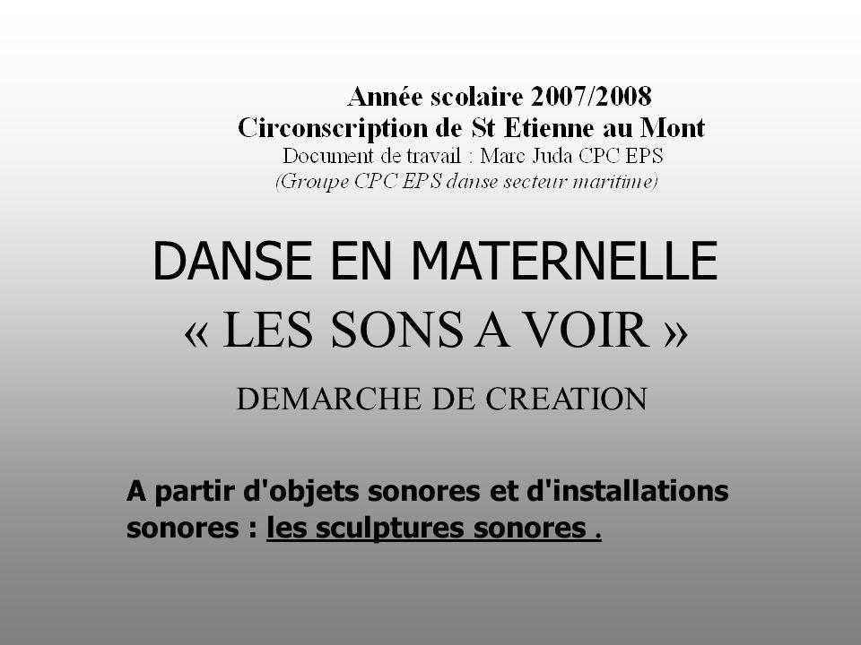 DANSE EN MATERNELLE « LES SONS A VOIR » DEMARCHE DE CREATION A partir d'objets sonores et d'installations sonores : les sculptures sonores.