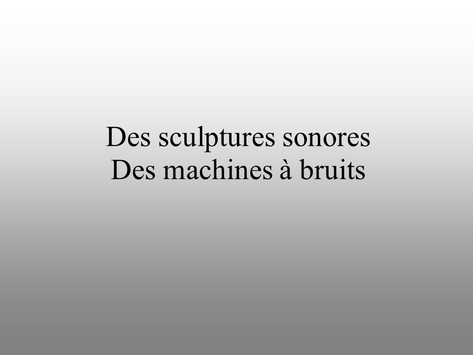 Des sculptures sonores Des machines à bruits