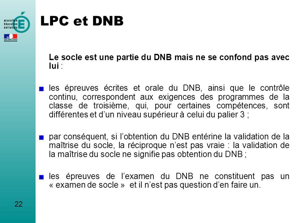 LPC et DNB Le socle est une partie du DNB mais ne se confond pas avec lui : les épreuves écrites et orale du DNB, ainsi que le contrôle continu, corre
