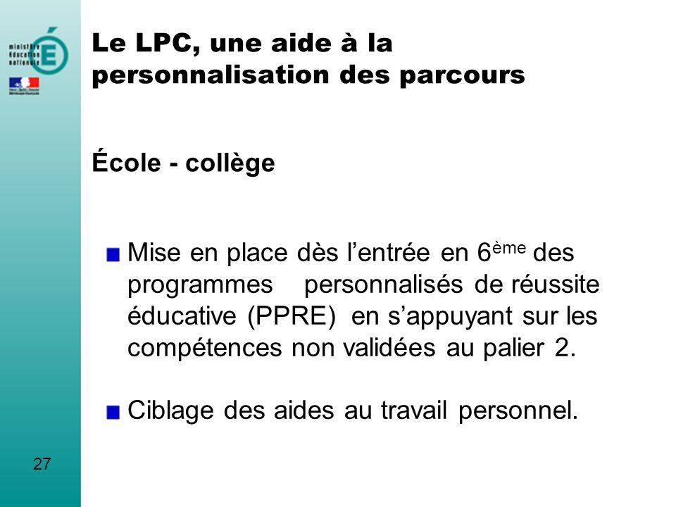 Le LPC, une aide à la personnalisation des parcours École - collège 27 Mise en place dès lentrée en 6 ème des programmes personnalisés de réussite édu