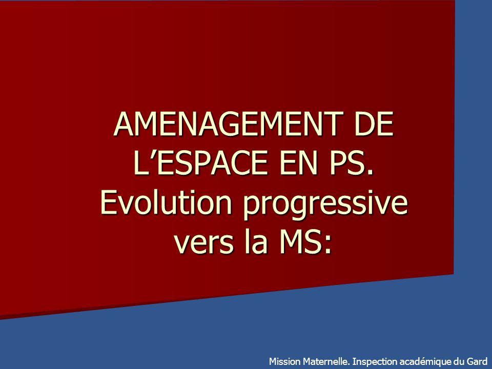 AMENAGEMENT DE LESPACE EN PS. Evolution progressive vers la MS: Mission Maternelle. Inspection académique du Gard