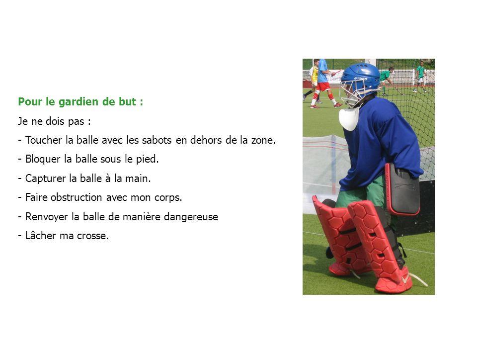 Pour le gardien de but : Je ne dois pas : - Toucher la balle avec les sabots en dehors de la zone.