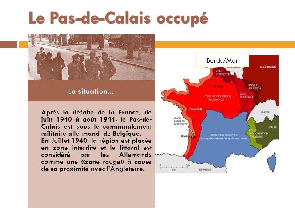 Après la défaite de la France, de juin 1940 à août 1944, le Pas-de- Calais est sous le commandement militaire alle-mand de Belgique. En Juillet 1940,