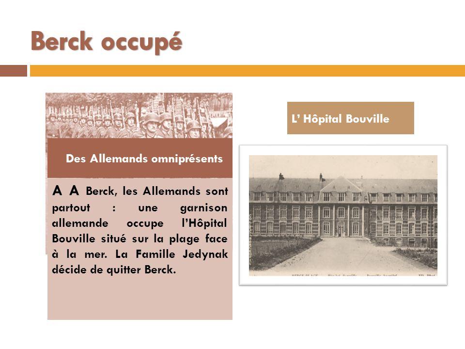 A A Berck, les Allemands sont partout : une garnison allemande occupe lHôpital Bouville situé sur la plage face à la mer. La Famille Jedynak décide de