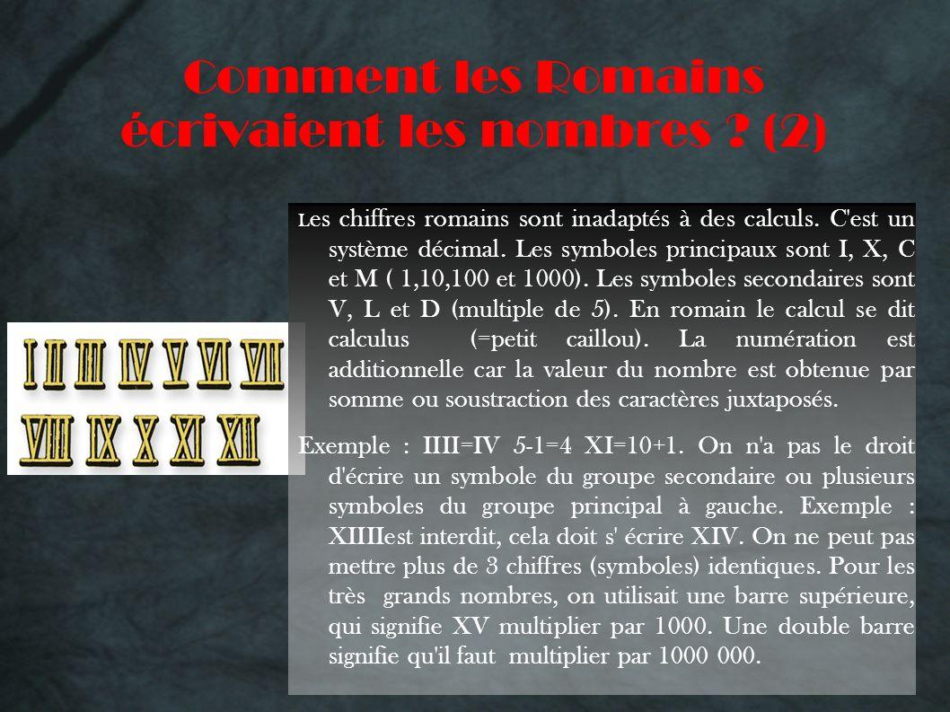 Comment les Romains écrivaient les nombres ? (2) L es chiffres romains sont inadaptés à des calculs. C'est un système décimal. Les symboles principaux