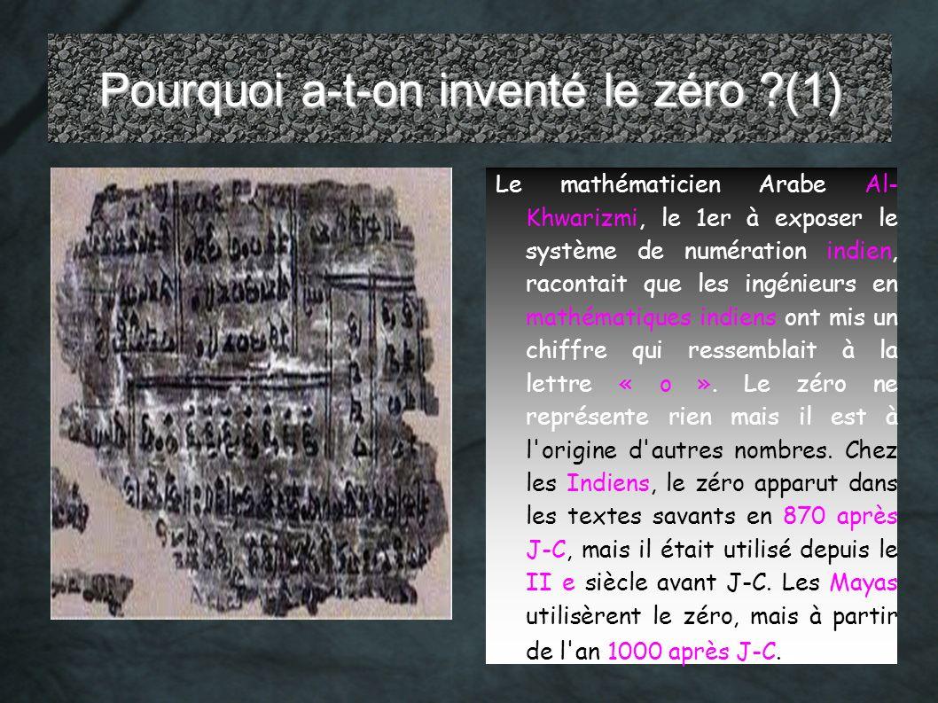 Pourquoi a-t-on inventé le zéro ?(1) Le mathématicien Arabe Al- Khwarizmi, le 1er à exposer le système de numération indien, racontait que les ingénie