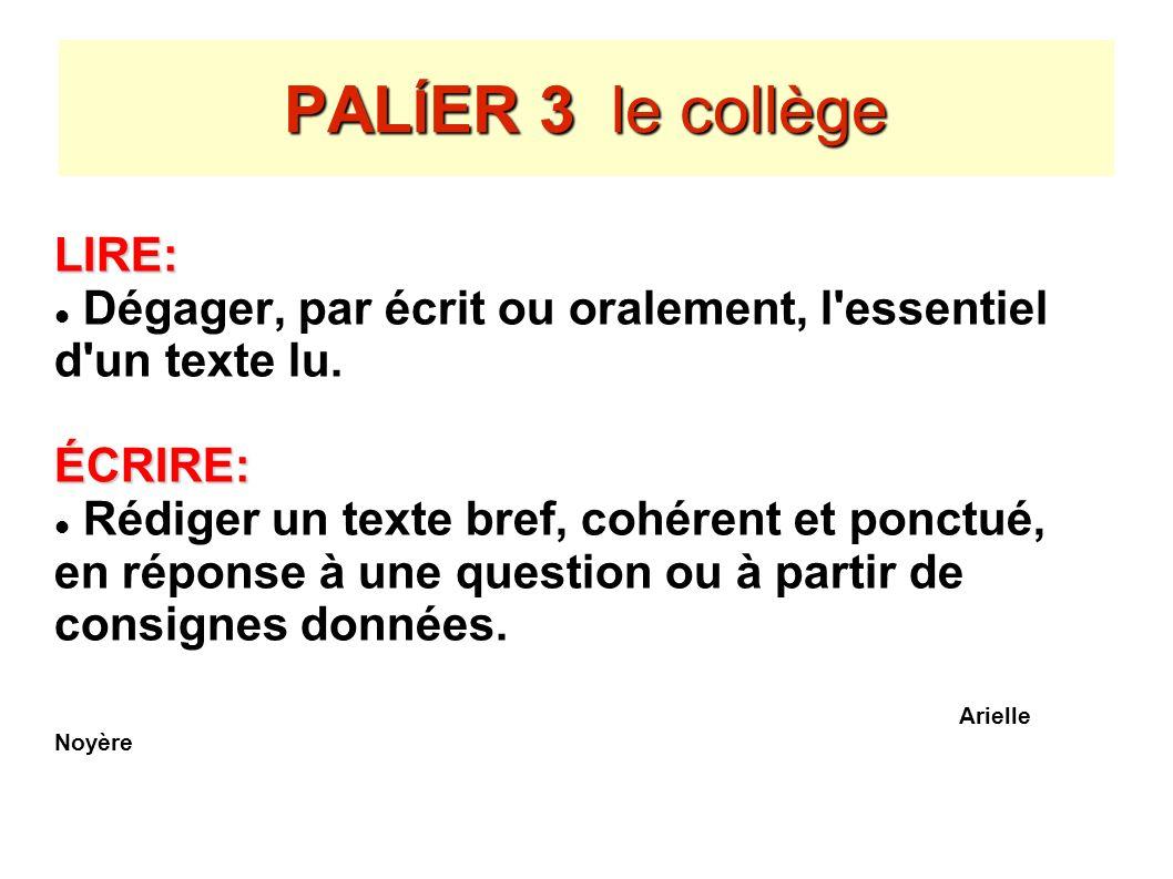 PAL Í ER 3 le collège LIRE: Dégager, par écrit ou oralement, l'essentiel d'un texte lu.ÉCRIRE: Rédiger un texte bref, cohérent et ponctué, en réponse