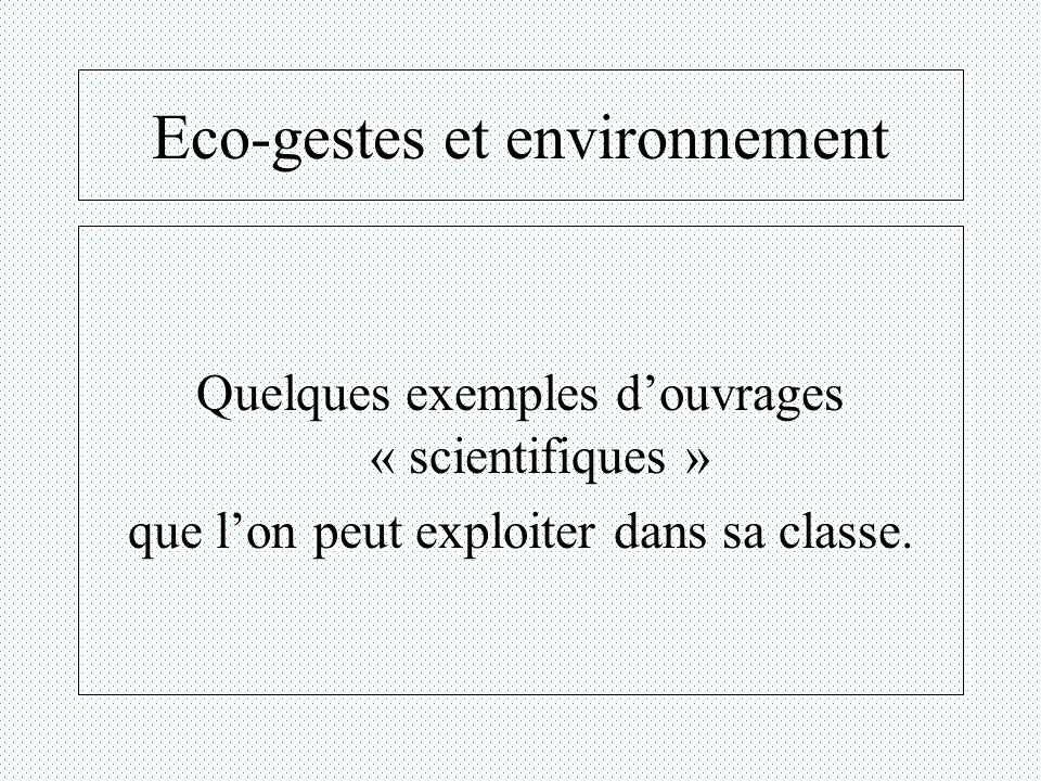 Eco-gestes et environnement Quelques exemples douvrages « scientifiques » que lon peut exploiter dans sa classe.
