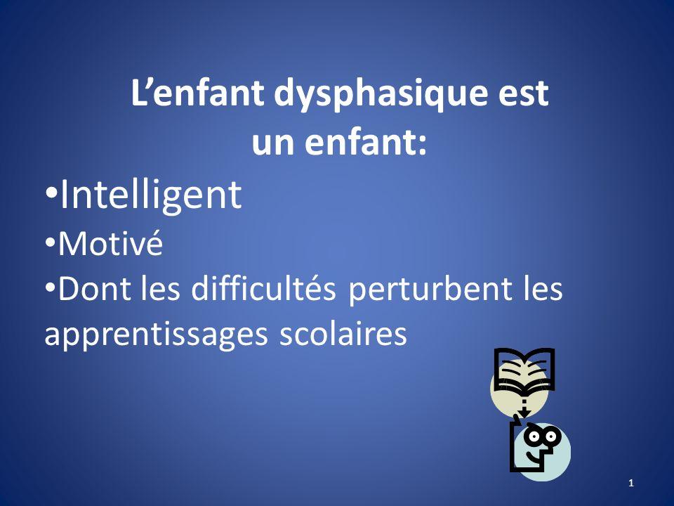 Lenfant dysphasique est un enfant: Intelligent Motivé Dont les difficultés perturbent les apprentissages scolaires 1