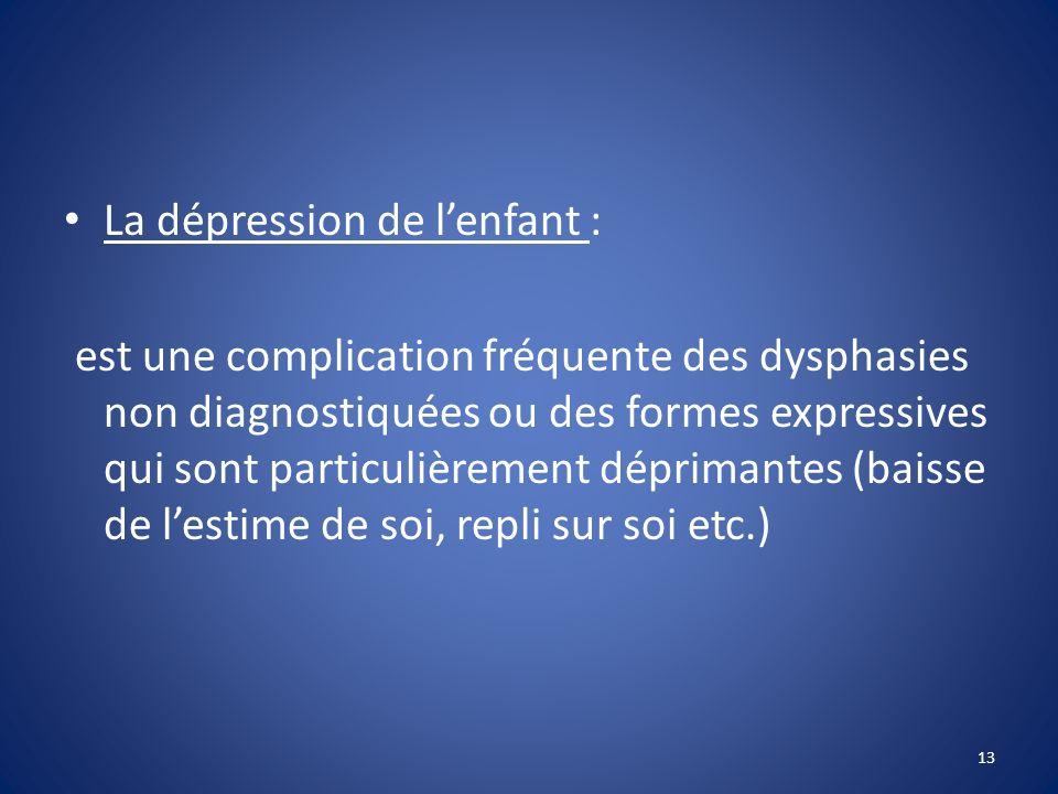La dépression de lenfant : est une complication fréquente des dysphasies non diagnostiquées ou des formes expressives qui sont particulièrement déprim